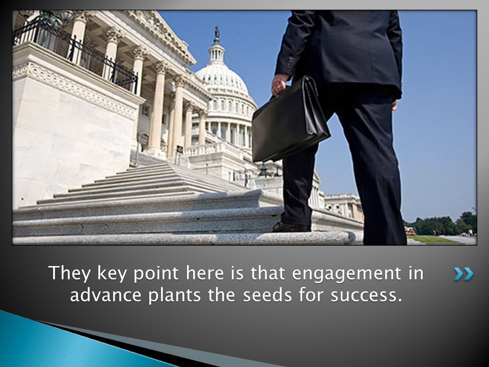 They key point here is that engagement in advance plants the seeds for success.