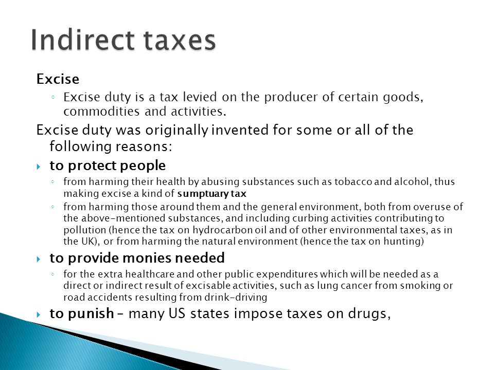 Excise ◦ Excise duty is a tax levied on the producer of certain goods, commodities and activities. Excise duty was originally invented for some or all