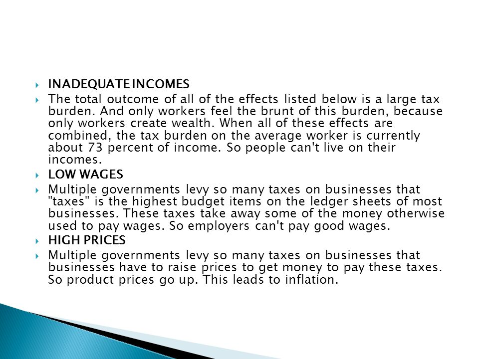  INADEQUATE INCOMES  The total outcome of all of the effects listed below is a large tax burden. And only workers feel the brunt of this burden, bec