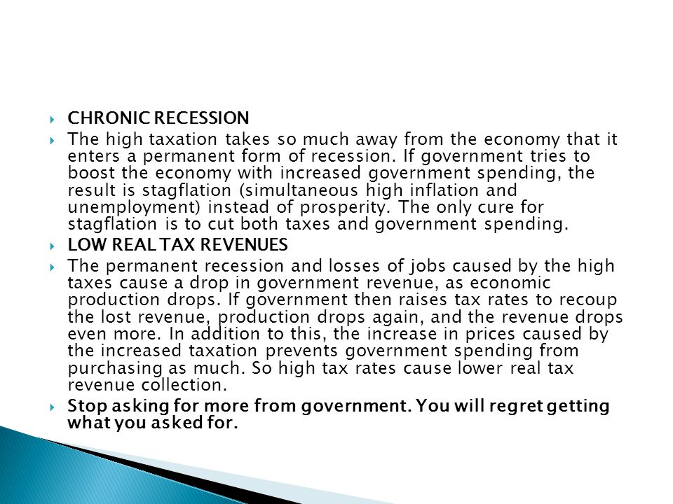  CHRONIC RECESSION  The high taxation takes so much away from the economy that it enters a permanent form of recession. If government tries to boost