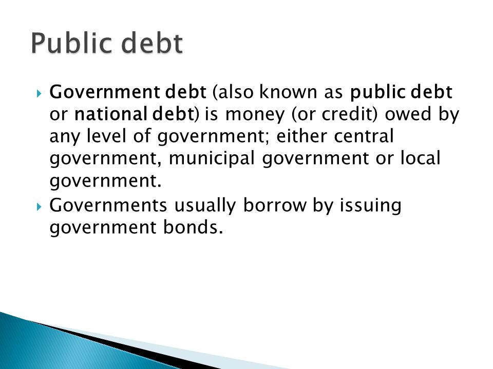  Government debt (also known as public debt or national debt) is money (or credit) owed by any level of government; either central government, munici