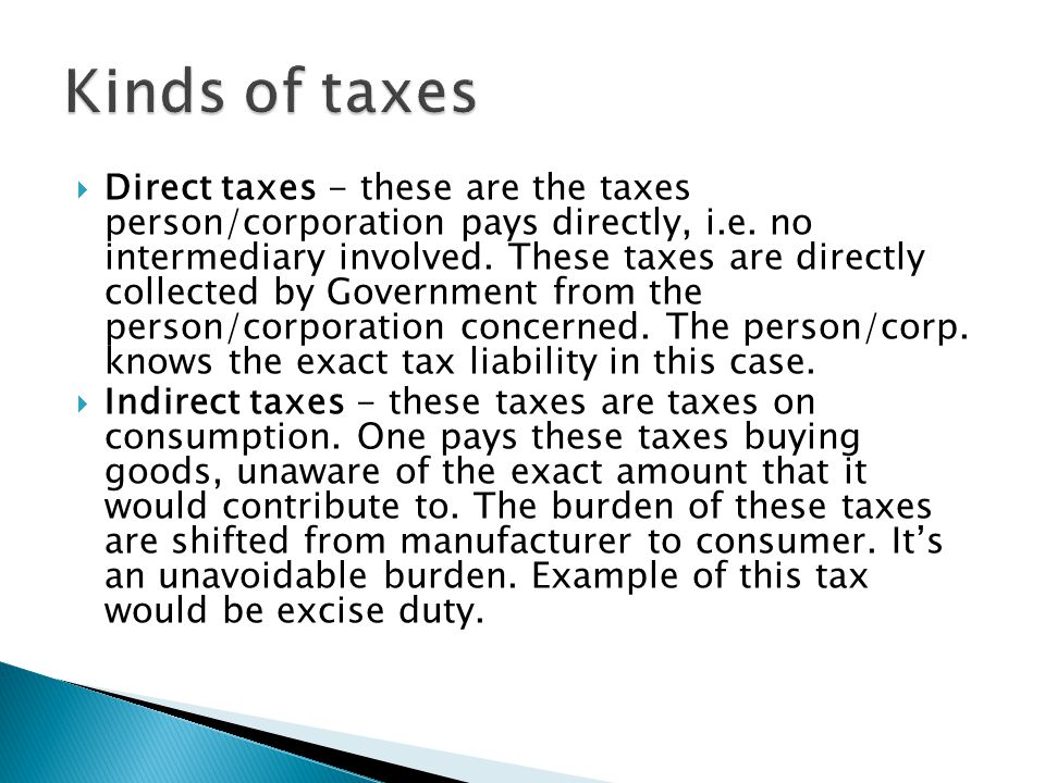  Direct taxes - these are the taxes person/corporation pays directly, i.e. no intermediary involved. These taxes are directly collected by Government