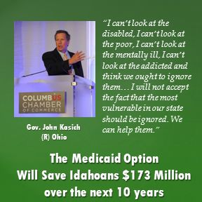 The Medicaid Option Will Save Idahoans $173 Million over the next 10 years I can't look at the disabled, I can't look at the poor, I can't look at the mentally ill, I can't look at the addicted and think we ought to ignore them… I will not accept the fact that the most vulnerable in our state should be ignored.