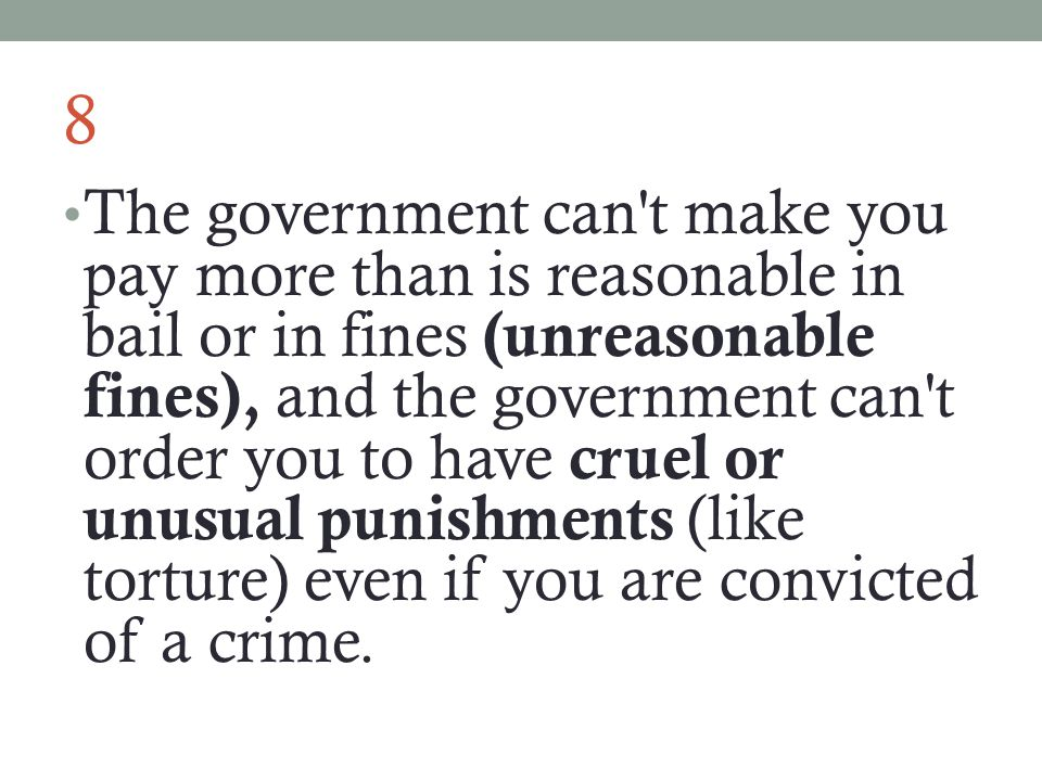 8 The government can t make you pay more than is reasonable in bail or in fines (unreasonable fines), and the government can t order you to have cruel or unusual punishments (like torture) even if you are convicted of a crime.