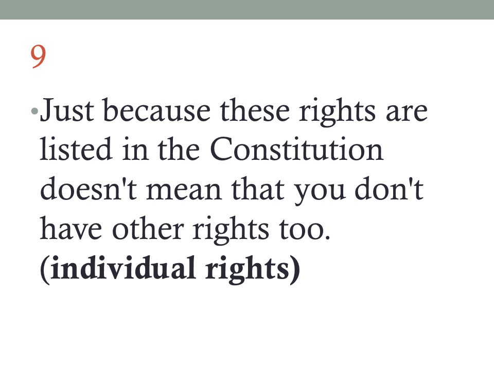 9 Just because these rights are listed in the Constitution doesn t mean that you don t have other rights too.