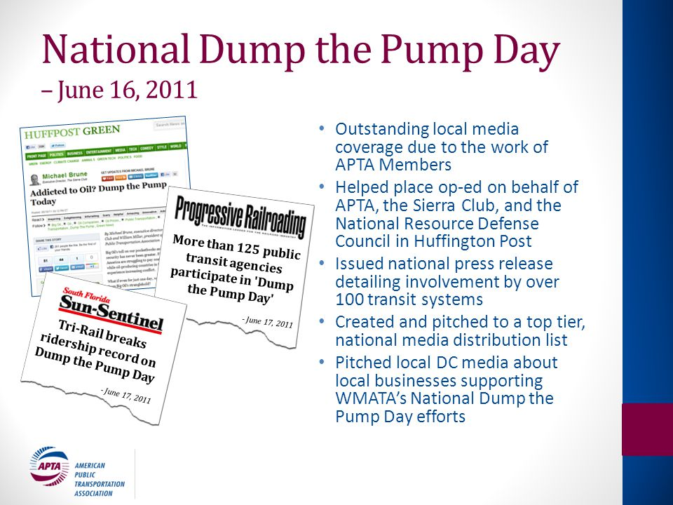 National Dump the Pump Day – June 16, 2011 Outstanding local media coverage due to the work of APTA Members Helped place op-ed on behalf of APTA, the Sierra Club, and the National Resource Defense Council in Huffington Post Issued national press release detailing involvement by over 100 transit systems Created and pitched to a top tier, national media distribution list Pitched local DC media about local businesses supporting WMATA's National Dump the Pump Day efforts More than 125 public transit agencies participate in Dump the Pump Day - June 17, 2011 Tri-Rail breaks ridership record on Dump the Pump Day - June 17, 2011