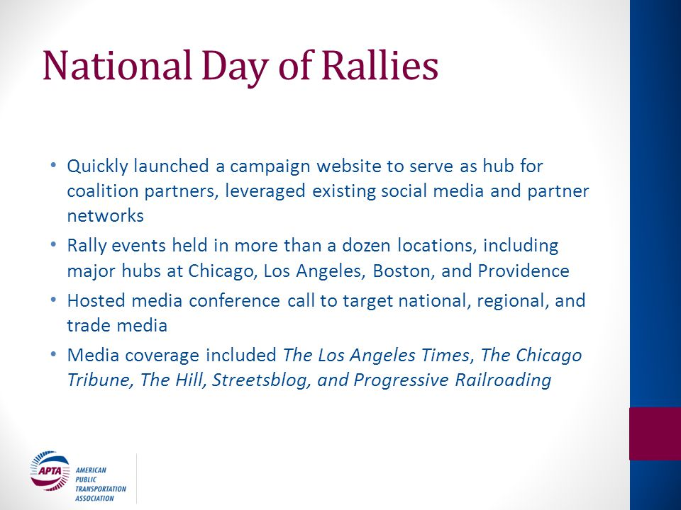 National Day of Rallies Quickly launched a campaign website to serve as hub for coalition partners, leveraged existing social media and partner networks Rally events held in more than a dozen locations, including major hubs at Chicago, Los Angeles, Boston, and Providence Hosted media conference call to target national, regional, and trade media Media coverage included The Los Angeles Times, The Chicago Tribune, The Hill, Streetsblog, and Progressive Railroading