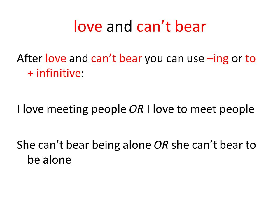 love and can't bear After love and can't bear you can use –ing or to + infinitive: I love meeting people OR I love to meet people She can't bear being alone OR she can't bear to be alone