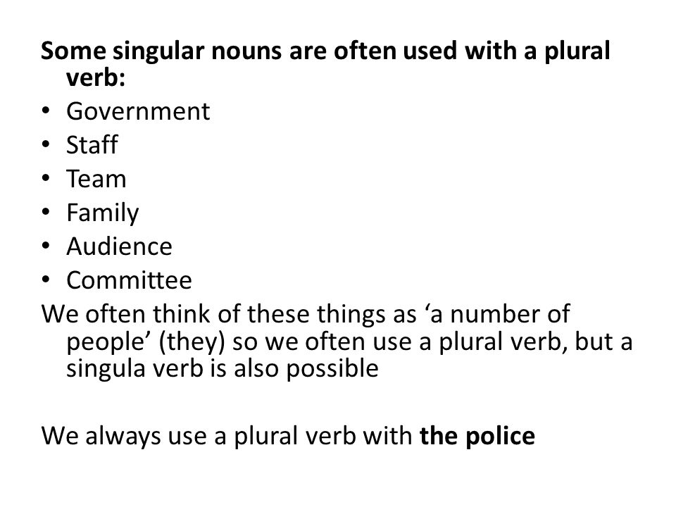 Some singular nouns are often used with a plural verb: Government Staff Team Family Audience Committee We often think of these things as 'a number of