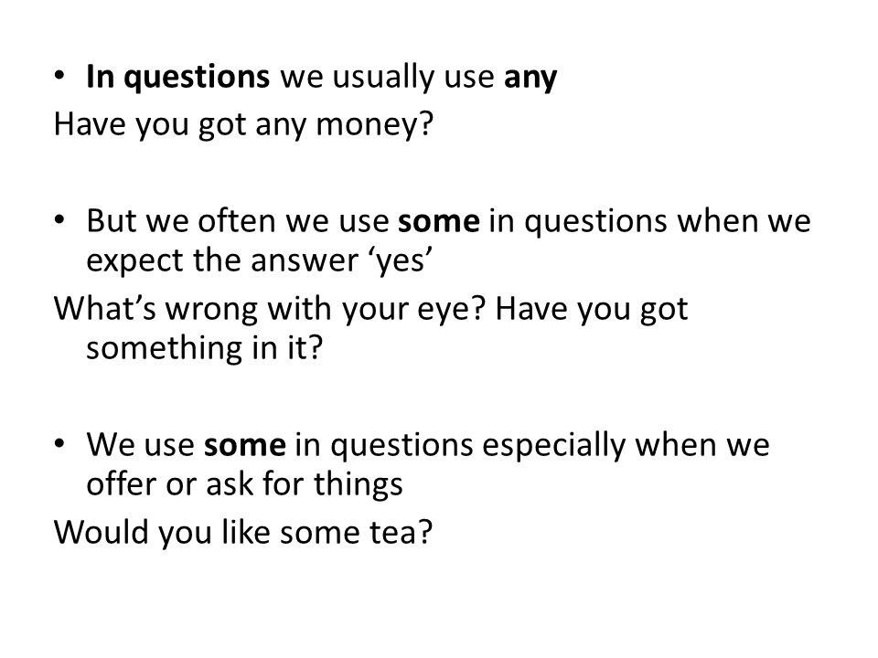 In questions we usually use any Have you got any money? But we often we use some in questions when we expect the answer 'yes' What's wrong with your e