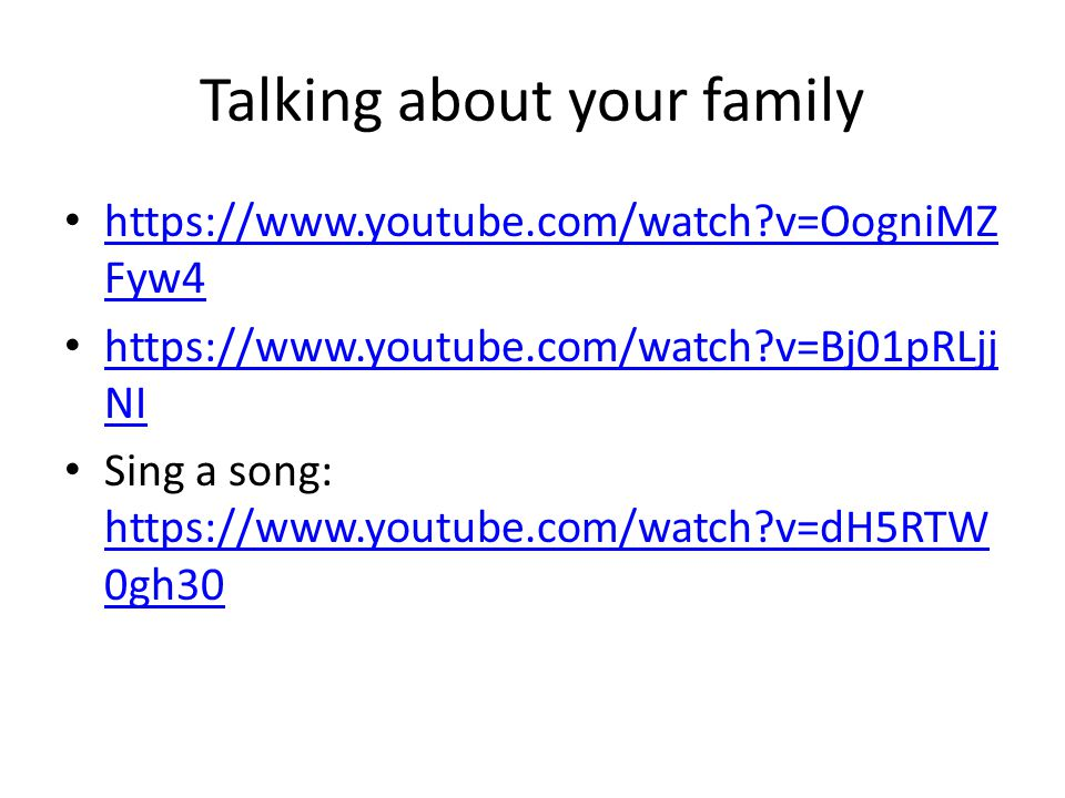Talking about your family https://www.youtube.com/watch v=OogniMZ Fyw4 https://www.youtube.com/watch v=OogniMZ Fyw4 https://www.youtube.com/watch v=Bj01pRLjj NI https://www.youtube.com/watch v=Bj01pRLjj NI Sing a song: https://www.youtube.com/watch v=dH5RTW 0gh30 https://www.youtube.com/watch v=dH5RTW 0gh30