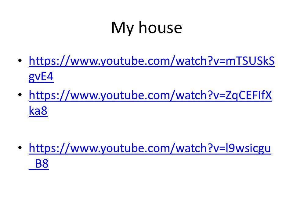 My house https://www.youtube.com/watch?v=mTSUSkS gvE4 https://www.youtube.com/watch?v=mTSUSkS gvE4 https://www.youtube.com/watch?v=ZqCEFIfX ka8 https://www.youtube.com/watch?v=ZqCEFIfX ka8 https://www.youtube.com/watch?v=l9wsicgu _B8 https://www.youtube.com/watch?v=l9wsicgu _B8