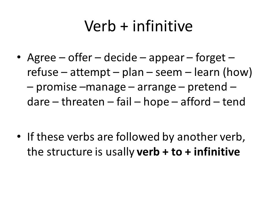 Verb + infinitive Agree – offer – decide – appear – forget – refuse – attempt – plan – seem – learn (how) – promise –manage – arrange – pretend – dare – threaten – fail – hope – afford – tend If these verbs are followed by another verb, the structure is usally verb + to + infinitive