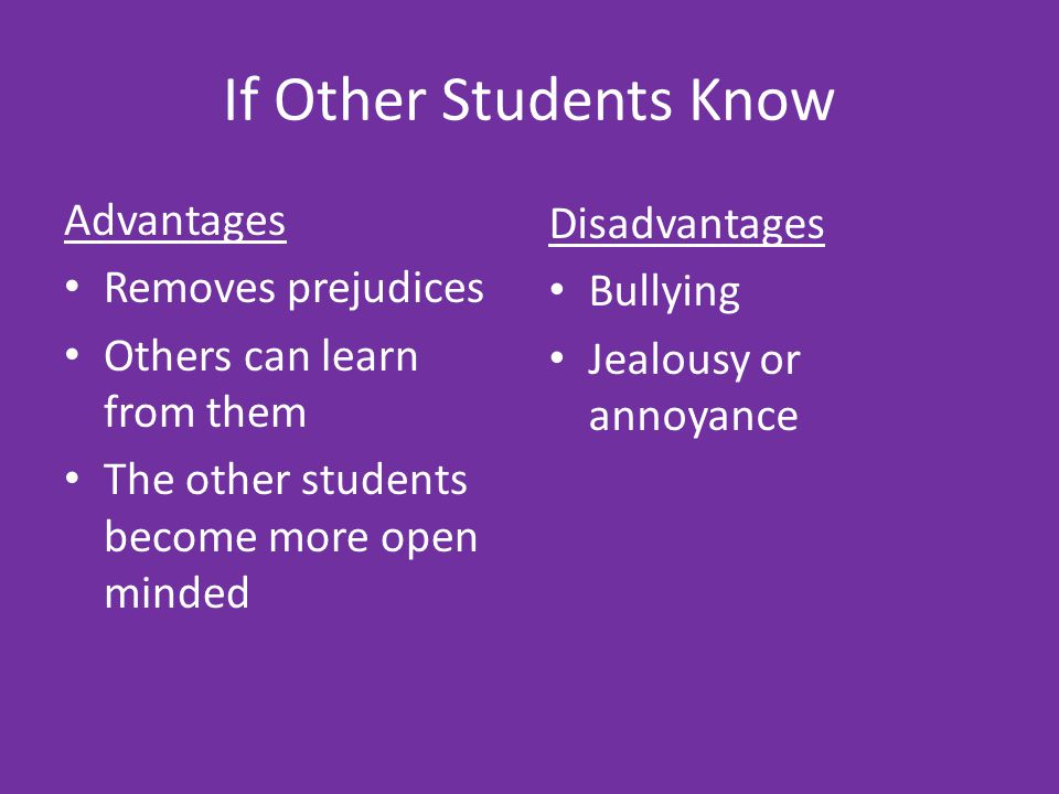 If Other Students Know Advantages Removes prejudices Others can learn from them The other students become more open minded Disadvantages Bullying Jealousy or annoyance