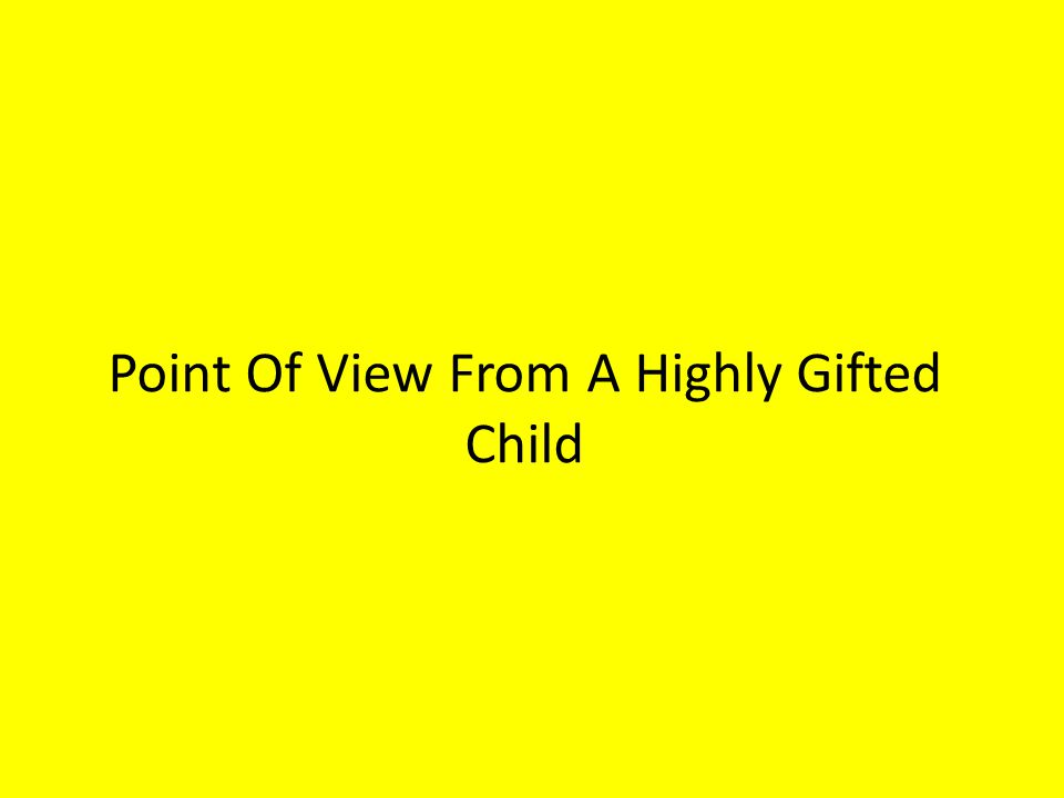 Point Of View From A Highly Gifted Child