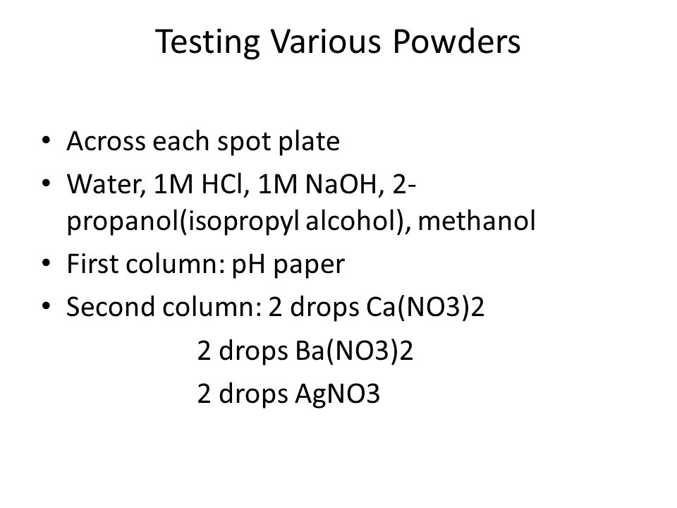 Testing Various Powders Across each spot plate Water, 1M HCl, 1M NaOH, 2- propanol(isopropyl alcohol), methanol First column: pH paper Second column: 2 drops Ca(NO3)2 2 drops Ba(NO3)2 2 drops AgNO3