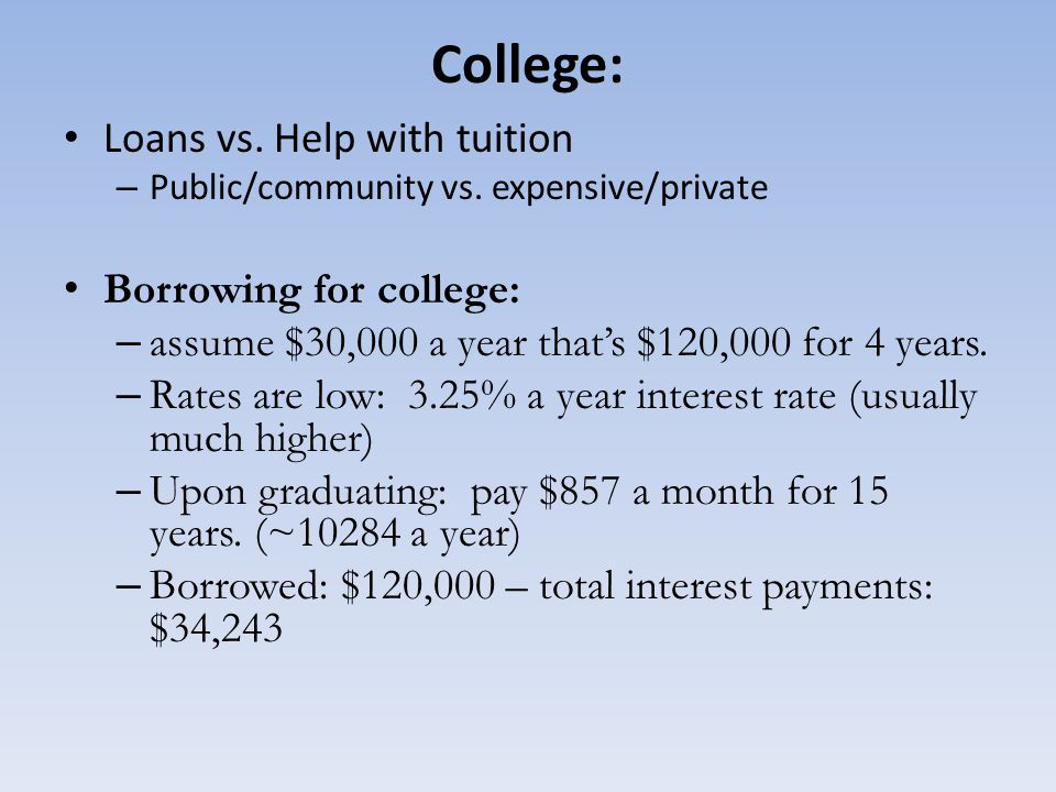 College: Loans vs. Help with tuition – Public/community vs. expensive/private Borrowing for college: – assume $30,000 a year that's $120,000 for 4 yea