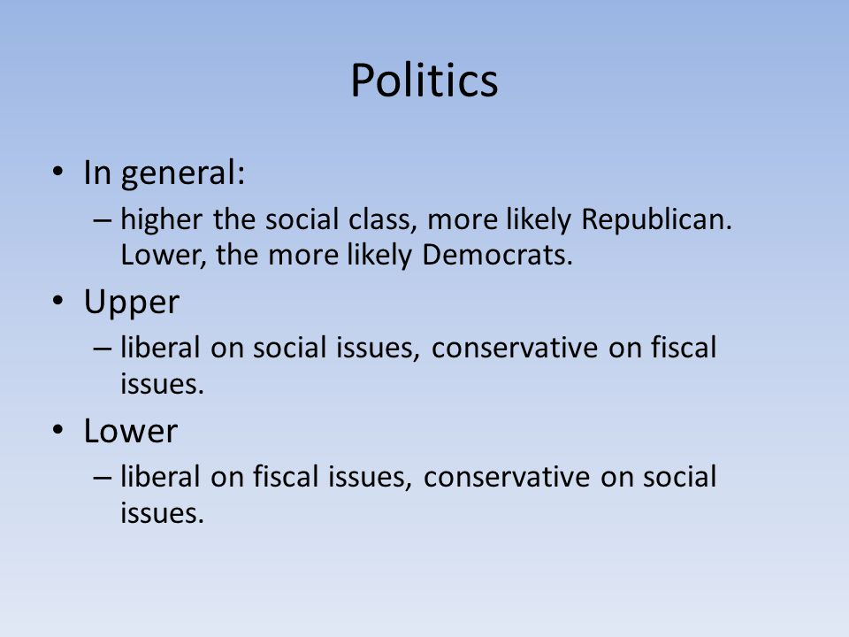 Politics In general: – higher the social class, more likely Republican. Lower, the more likely Democrats. Upper – liberal on social issues, conservati