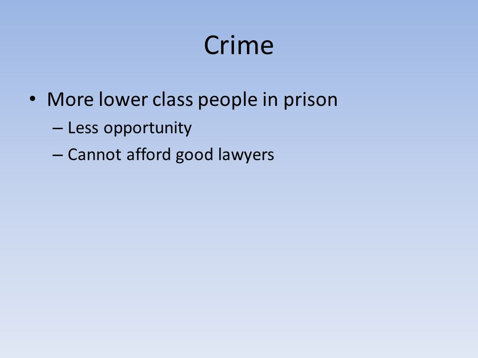 Crime More lower class people in prison – Less opportunity – Cannot afford good lawyers