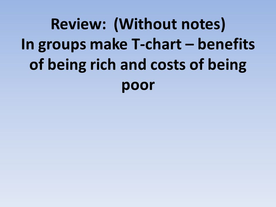 Review: (Without notes) In groups make T-chart – benefits of being rich and costs of being poor