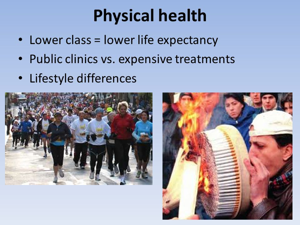 Physical health Lower class = lower life expectancy Public clinics vs. expensive treatments Lifestyle differences