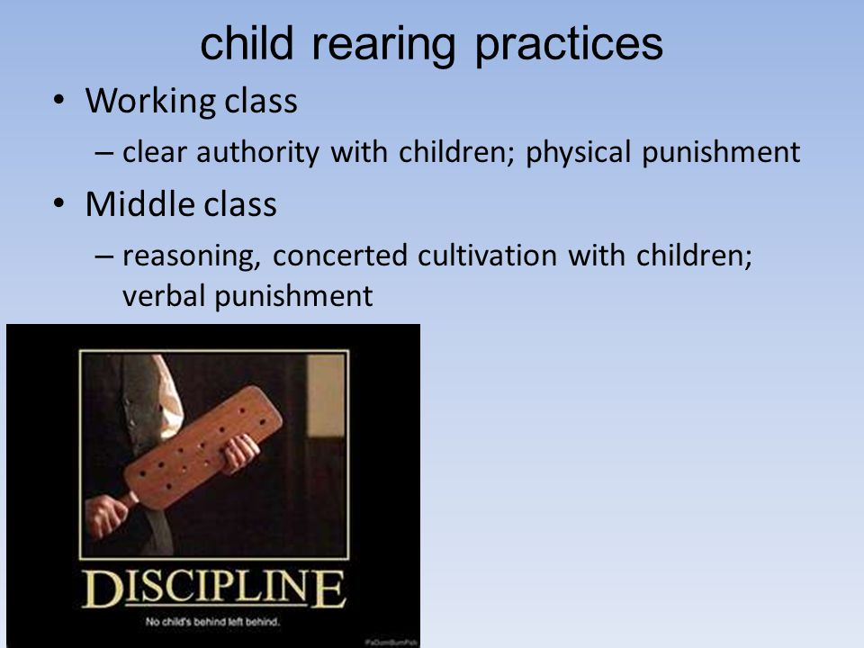 child rearing practices Working class – clear authority with children; physical punishment Middle class – reasoning, concerted cultivation with childr