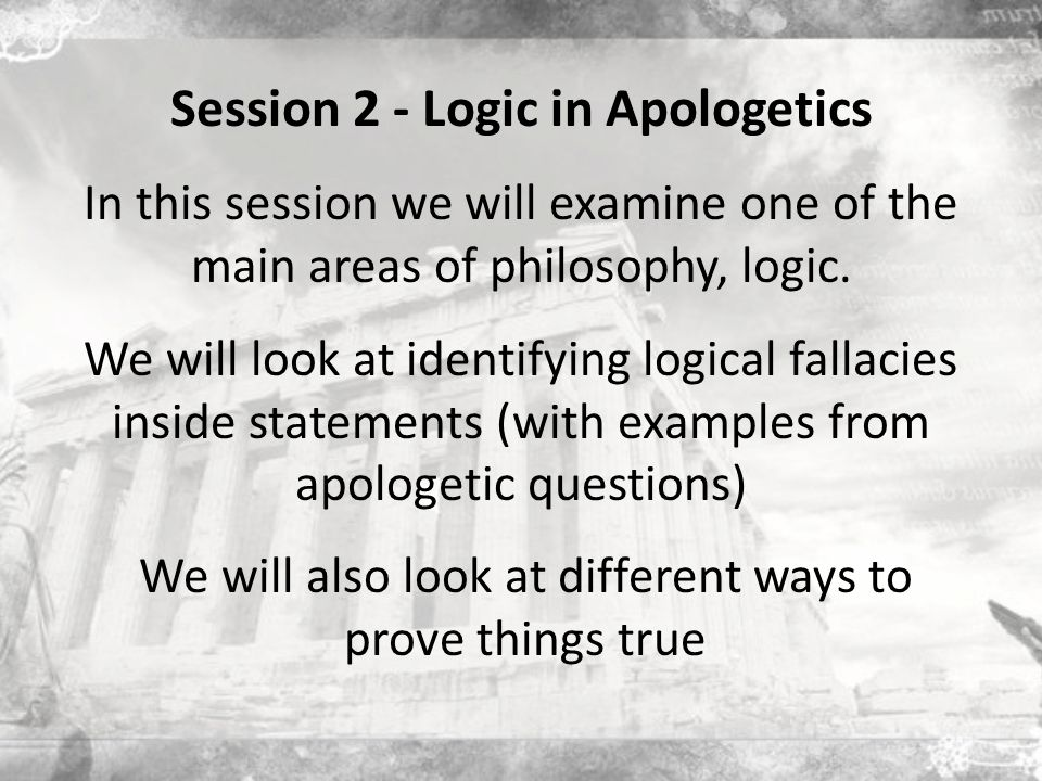 Session 2 - Logic in Apologetics In this session we will examine one of the main areas of philosophy, logic.
