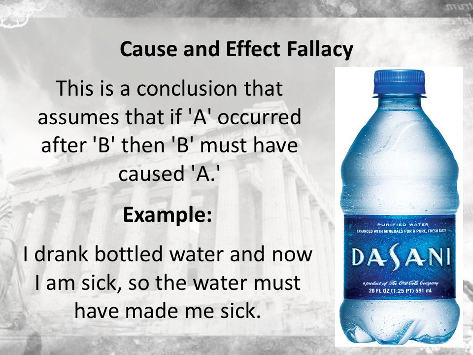 Cause and Effect Fallacy I drank bottled water and now I am sick, so the water must have made me sick.