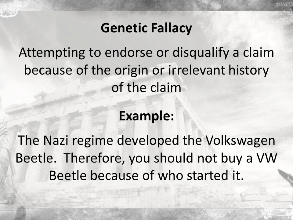 Genetic Fallacy Attempting to endorse or disqualify a claim because of the origin or irrelevant history of the claim The Nazi regime developed the Volkswagen Beetle.
