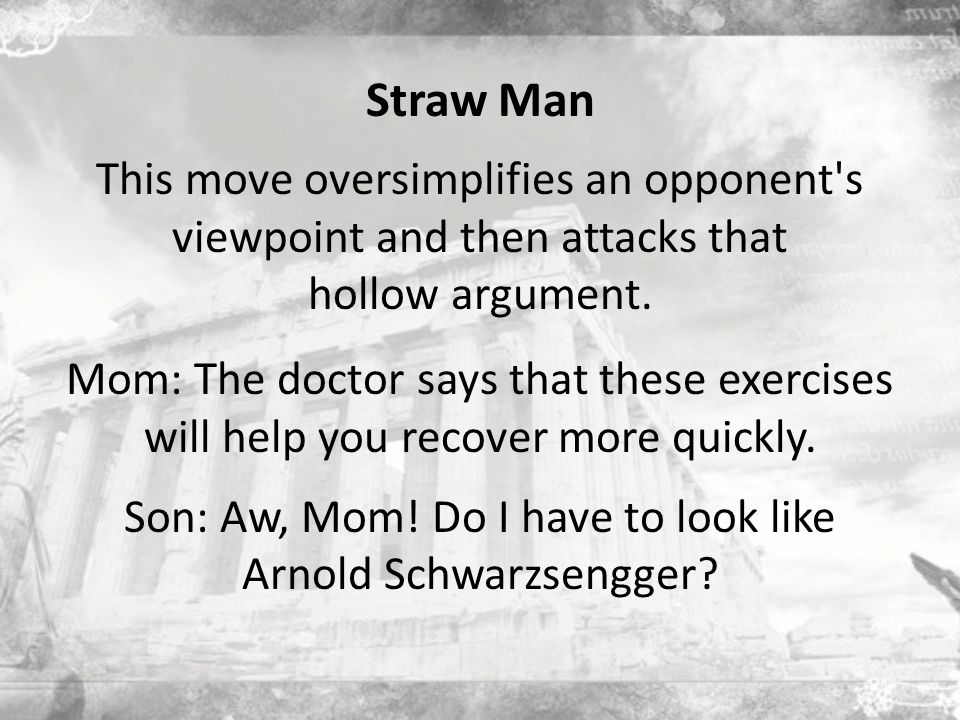 Straw Man This move oversimplifies an opponent s viewpoint and then attacks that hollow argument.