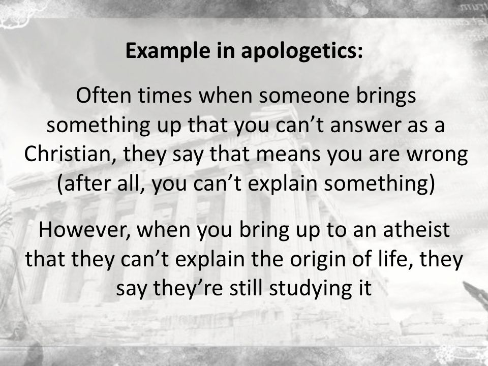 Example in apologetics: Often times when someone brings something up that you can't answer as a Christian, they say that means you are wrong (after all, you can't explain something) However, when you bring up to an atheist that they can't explain the origin of life, they say they're still studying it