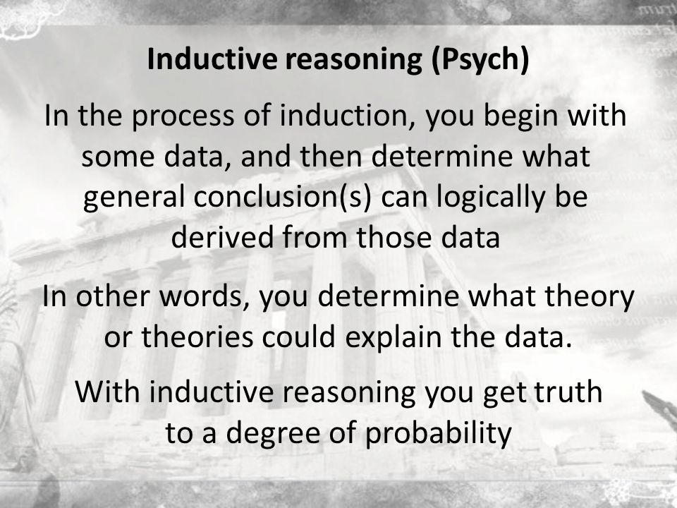 Inductive reasoning (Psych) In the process of induction, you begin with some data, and then determine what general conclusion(s) can logically be derived from those data In other words, you determine what theory or theories could explain the data.