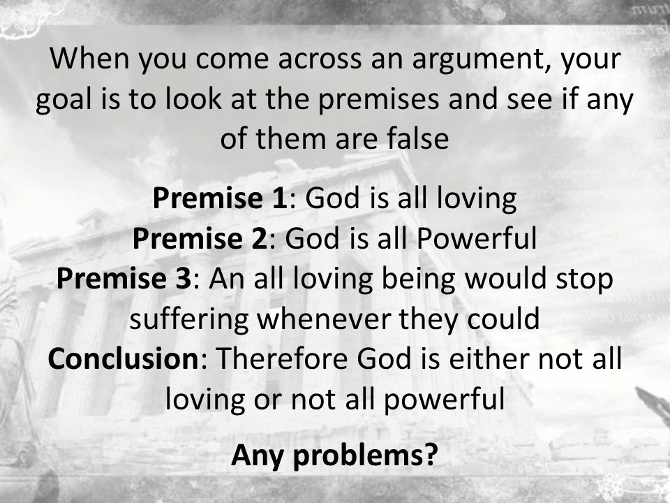 When you come across an argument, your goal is to look at the premises and see if any of them are false Premise 1: God is all loving Premise 2: God is all Powerful Premise 3: An all loving being would stop suffering whenever they could Conclusion: Therefore God is either not all loving or not all powerful Any problems