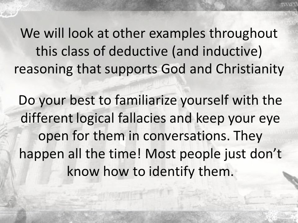 We will look at other examples throughout this class of deductive (and inductive) reasoning that supports God and Christianity Do your best to familiarize yourself with the different logical fallacies and keep your eye open for them in conversations.
