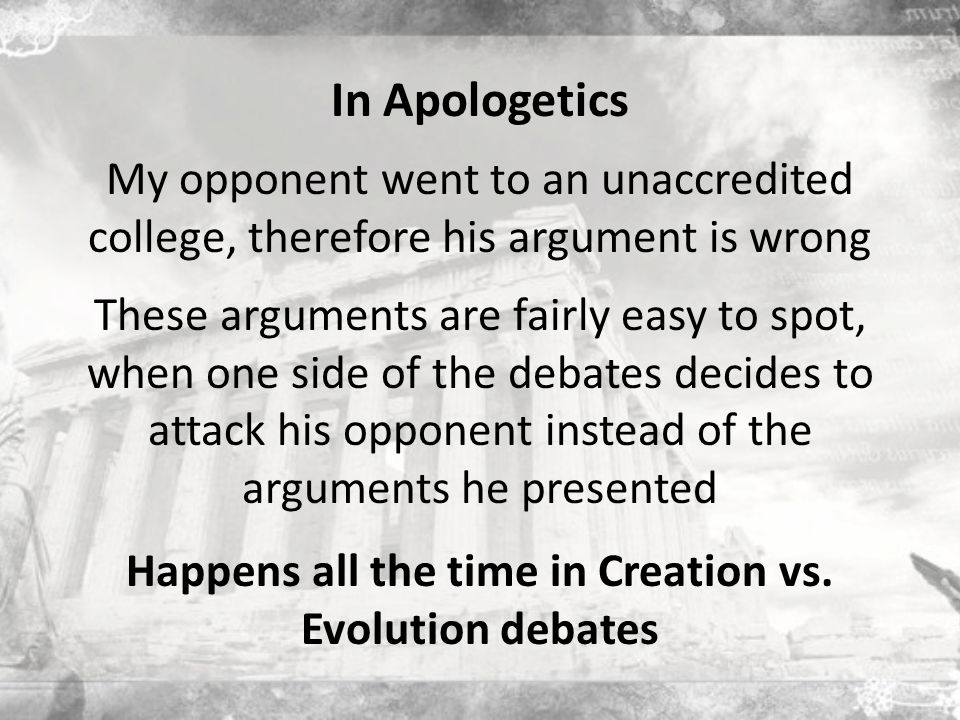In Apologetics My opponent went to an unaccredited college, therefore his argument is wrong These arguments are fairly easy to spot, when one side of the debates decides to attack his opponent instead of the arguments he presented Happens all the time in Creation vs.