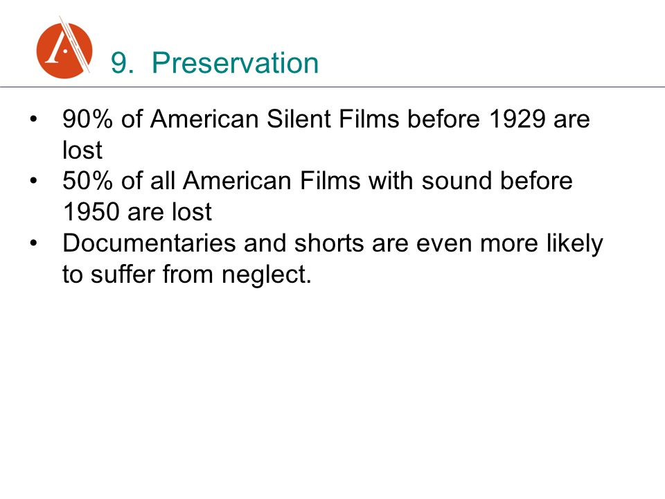 9. Preservation 90% of American Silent Films before 1929 are lost 50% of all American Films with sound before 1950 are lost Documentaries and shorts a