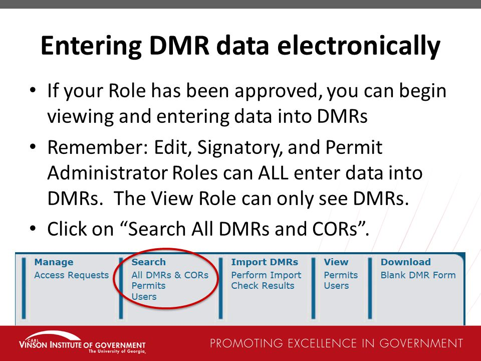 Entering DMR data electronically If your Role has been approved, you can begin viewing and entering data into DMRs Remember: Edit, Signatory, and Permit Administrator Roles can ALL enter data into DMRs.