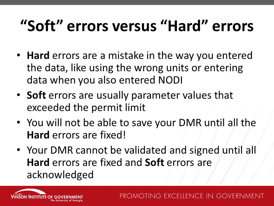 Soft errors versus Hard errors Hard errors are a mistake in the way you entered the data, like using the wrong units or entering data when you also entered NODI Soft errors are usually parameter values that exceeded the permit limit You will not be able to save your DMR until all the Hard errors are fixed.