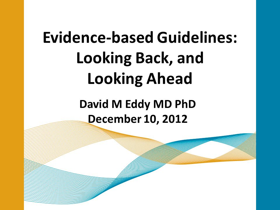 Evidence-based Guidelines: Looking Back, and Looking Ahead David M Eddy MD PhD December 10, 2012