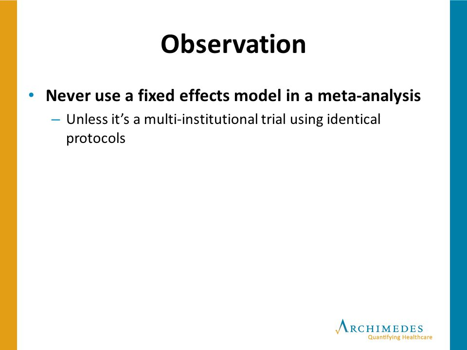 Observation Never use a fixed effects model in a meta-analysis – Unless it's a multi-institutional trial using identical protocols