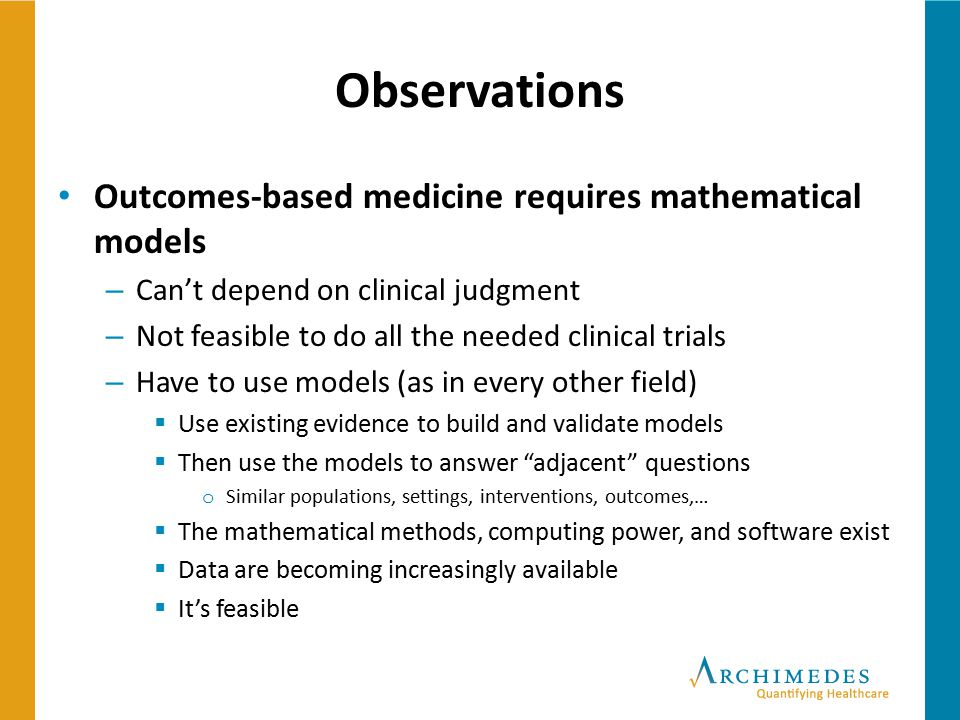 Observations Outcomes-based medicine requires mathematical models – Can't depend on clinical judgment – Not feasible to do all the needed clinical tri