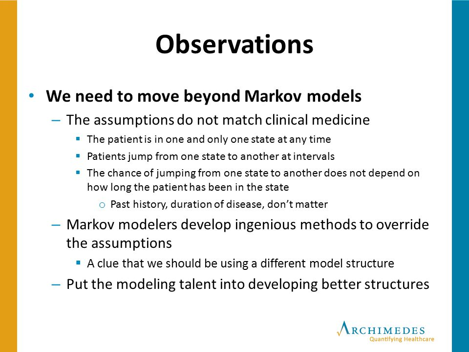 Observations We need to move beyond Markov models – The assumptions do not match clinical medicine  The patient is in one and only one state at any t