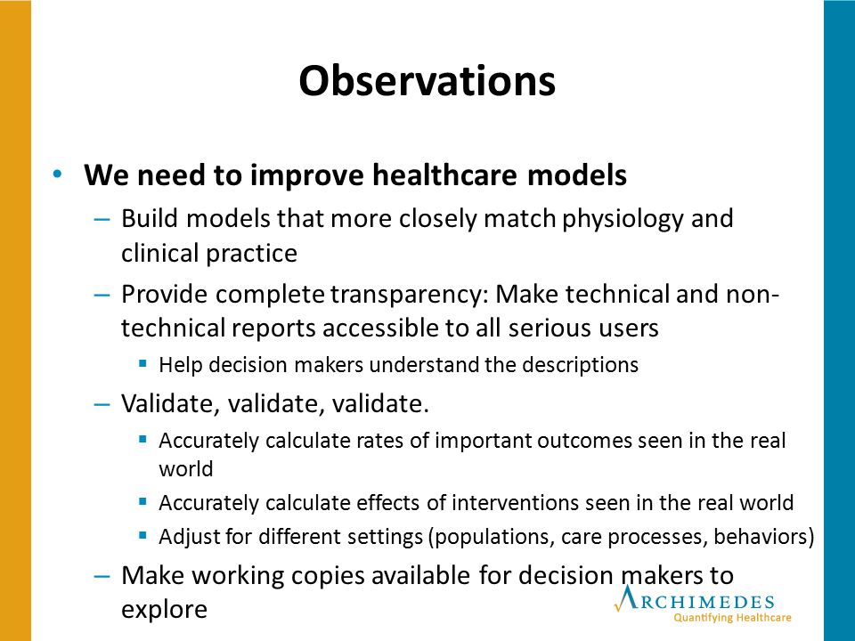 Observations We need to improve healthcare models – Build models that more closely match physiology and clinical practice – Provide complete transpare