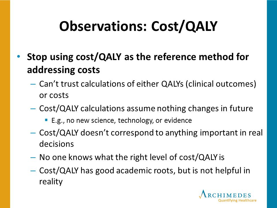 Observations: Cost/QALY Stop using cost/QALY as the reference method for addressing costs – Can't trust calculations of either QALYs (clinical outcome