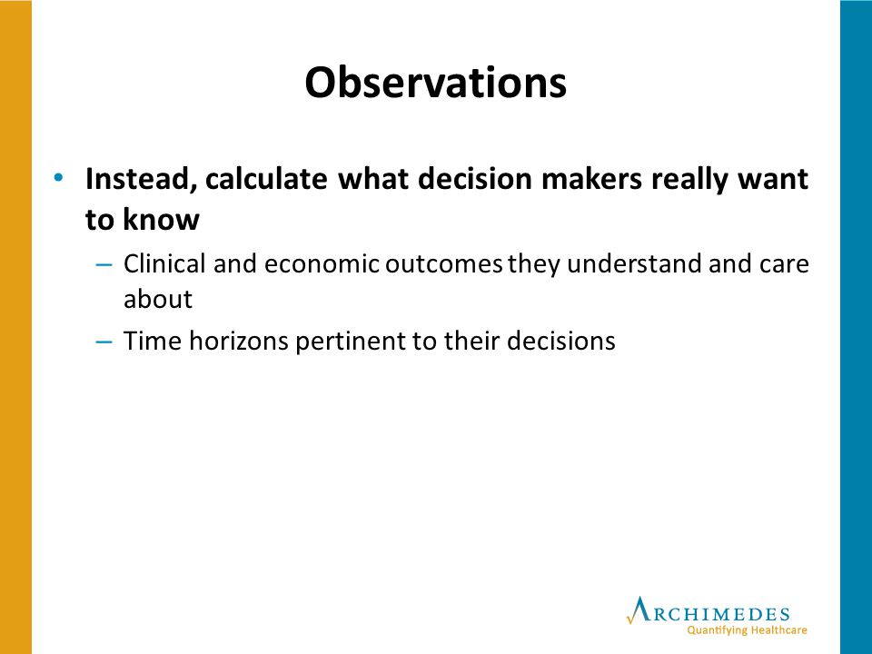 Observations Instead, calculate what decision makers really want to know – Clinical and economic outcomes they understand and care about – Time horizo