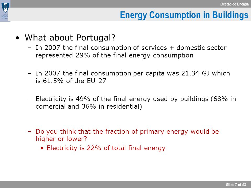 Gestão de Energia Slide 7 of 53 What about Portugal? –In 2007 the final consumption of services + domestic sector represented 29% of the final energy