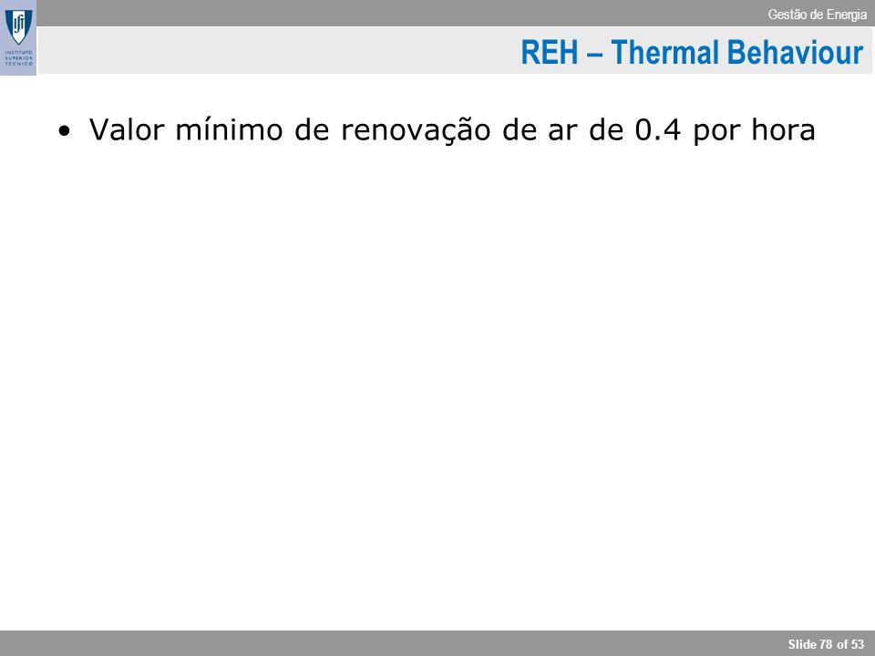 Gestão de Energia Slide 78 of 53 Valor mínimo de renovação de ar de 0.4 por hora RCCTE – Indices e parameters REH – Thermal Behaviour