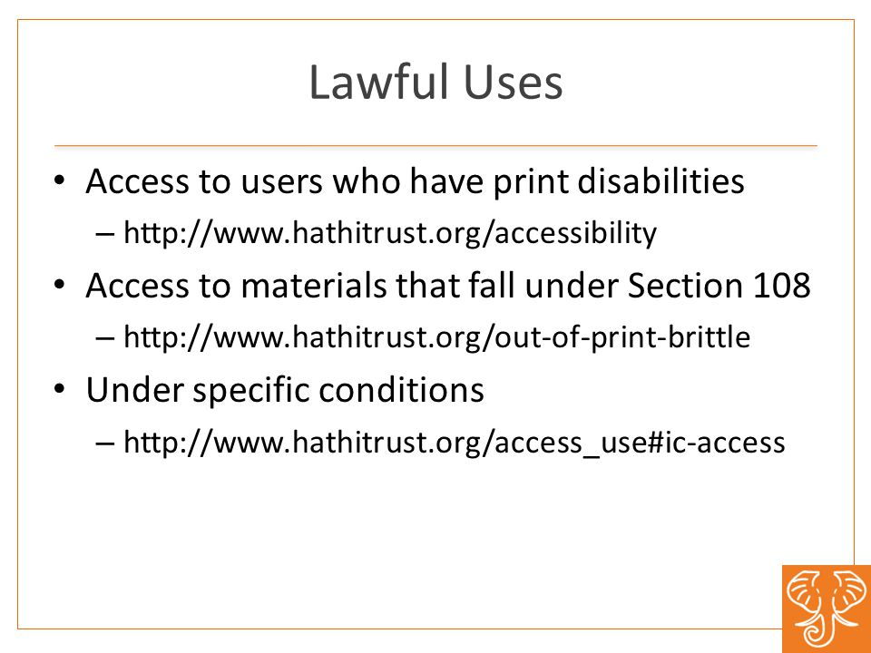 Lawful Uses Access to users who have print disabilities – http://www.hathitrust.org/accessibility Access to materials that fall under Section 108 – http://www.hathitrust.org/out-of-print-brittle Under specific conditions – http://www.hathitrust.org/access_use#ic-access