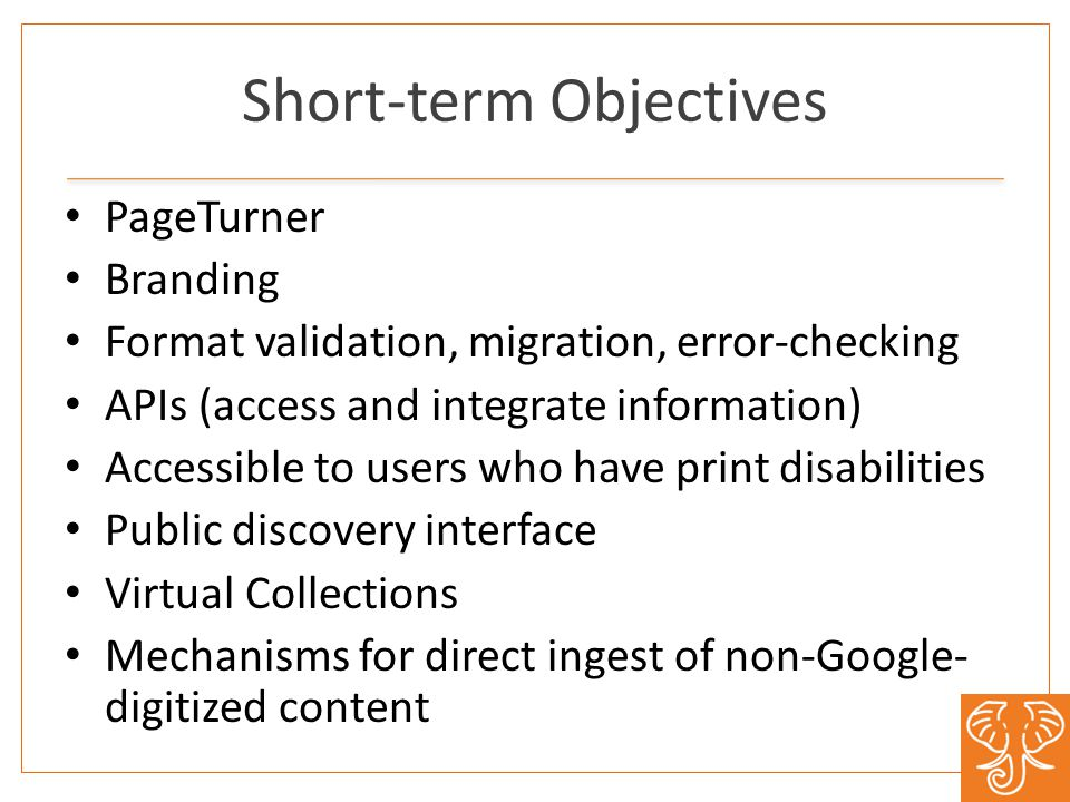 Short-term Objectives PageTurner Branding Format validation, migration, error-checking APIs (access and integrate information) Accessible to users who have print disabilities Public discovery interface Virtual Collections Mechanisms for direct ingest of non-Google- digitized content
