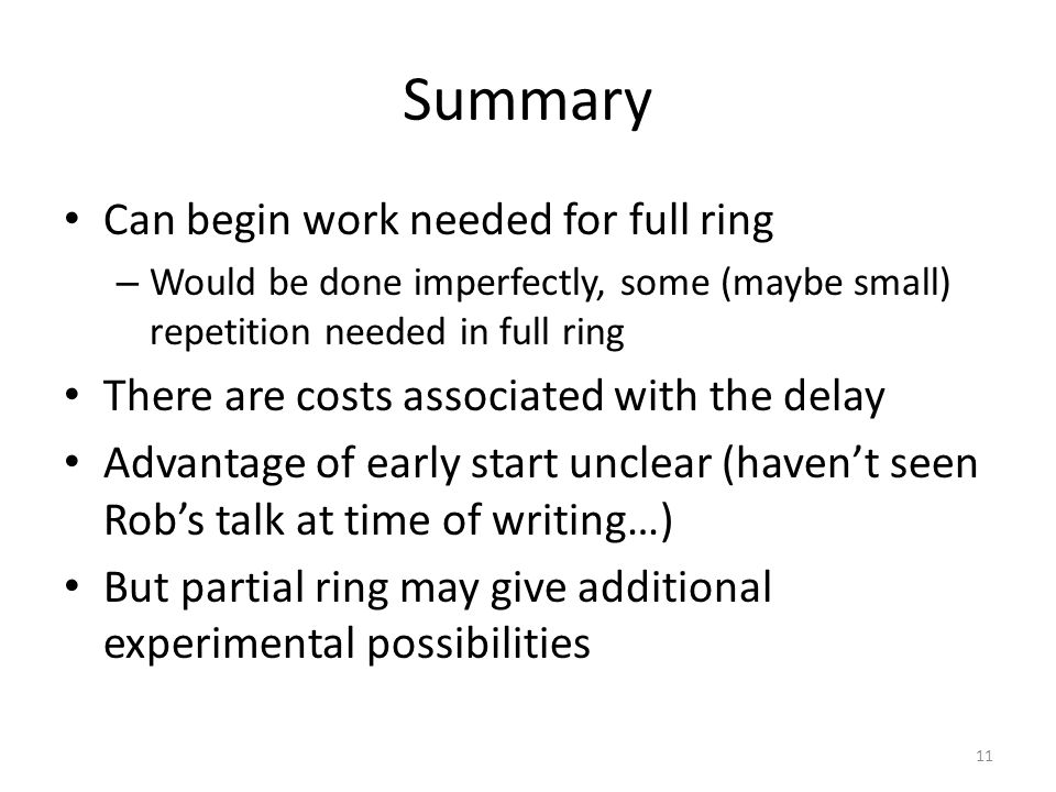 Summary Can begin work needed for full ring – Would be done imperfectly, some (maybe small) repetition needed in full ring There are costs associated